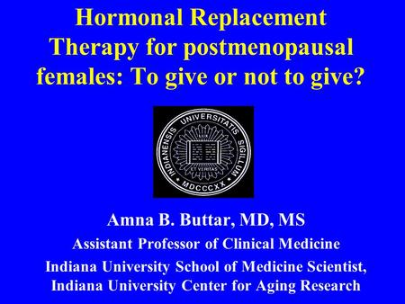 Hormonal Replacement Therapy for postmenopausal females: To give or not to give? Amna B. Buttar, MD, MS Assistant Professor of Clinical Medicine Indiana.