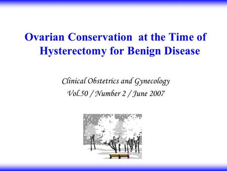 Ovarian Conservation at the Time of Hysterectomy for Benign Disease Clinical Obstetrics and Gynecology Vol.50 / Number 2 / June 2007.