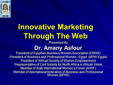 Innovative Marketing Through The Web Presented By Dr. Amany Asfour President of Egyptian Business Women Association (EBWA) President of Business and Professional.