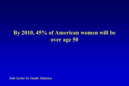 By 2010, 45% of American women will be over age 50 Natl Center for Health Statistics.