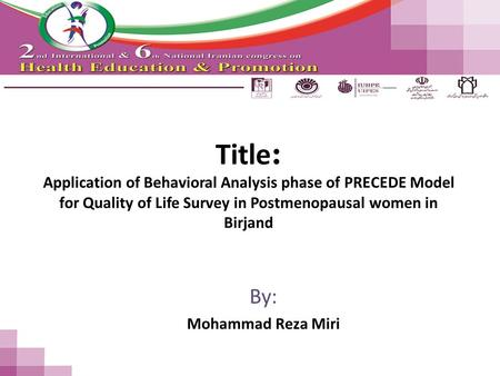 Title : Application of Behavioral Analysis phase of PRECEDE Model for Quality of Life Survey in Postmenopausal women in Birjand By: Mohammad Reza Miri.
