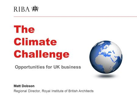 The Climate Challenge Matt Dobson Regional Director, Royal Institute of British Architects Opportunities for UK business.