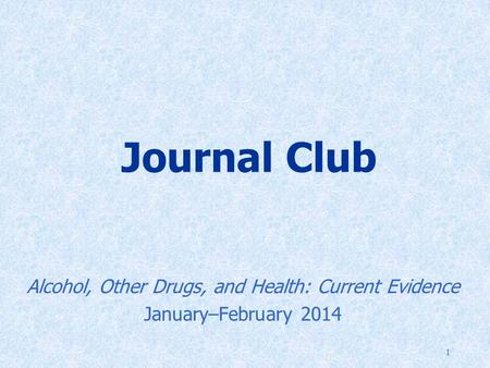 1 Journal Club Alcohol, Other Drugs, and Health: Current Evidence January–February 2014.