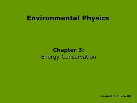 Environmental Physics Chapter 3: Energy Conservation Copyright © 2012 by DBS.