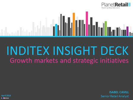1 A Service INDITEX INSIGHT DECK Growth markets and strategic initiatives April 2013 ISABEL CAVILL Senior Retail Analyst.