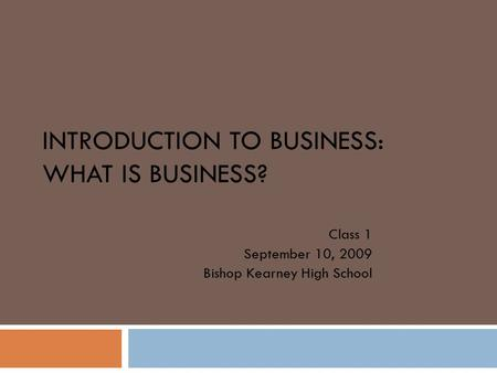 INTRODUCTION TO BUSINESS: WHAT IS BUSINESS? Class 1 September 10, 2009 Bishop Kearney High School.