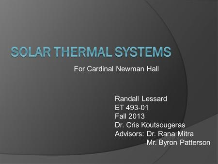 For Cardinal Newman Hall Randall Lessard ET 493-01 Fall 2013 Dr. Cris Koutsougeras Advisors: Dr. Rana Mitra Mr. Byron Patterson.