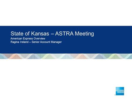 State of Kansas – ASTRA Meeting American Express Overview Ragina Ireland – Senior Account Manager.