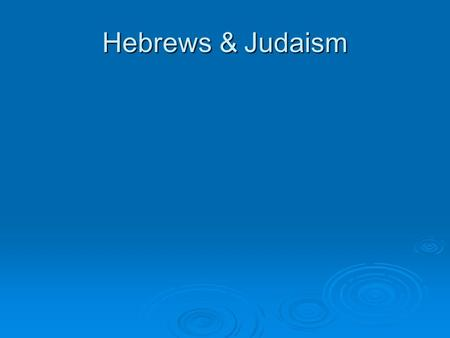 "Hebrews & Judaism. HEBREWS  Small group of people who had a great influence on world history  Their religion became known as Judaism, and is the ""parent"""