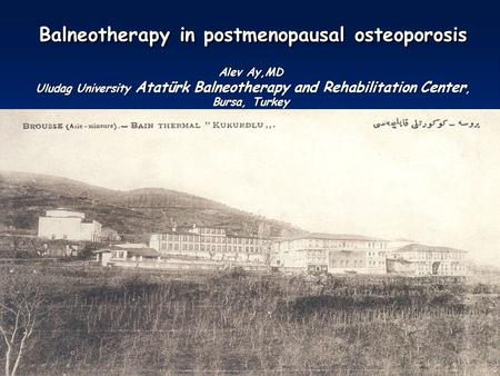 Balneotherapy in postmenopausal osteoporosis Alev Ay,MD Uludag University Atatürk Balneotherapy and Rehabilitation Center, Bursa, Turkey Balneotherapy.