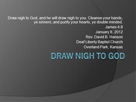 Draw nigh to God, and he will draw nigh to you. Cleanse your hands, ye sinners; and purify your hearts, ye double minded. James 4:8 January 8, 2012 Rev.