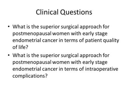 Clinical Questions What is the superior surgical approach for postmenopausal women with early stage endometrial cancer in terms of patient quality of life?