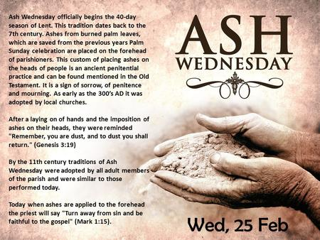 Wed, 25 Feb Ash Wednesday officially begins the 40-day season of Lent. This tradition dates back to the 7th century. Ashes from burned palm leaves, which.