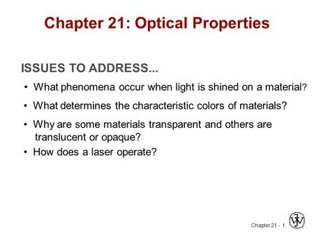 Chapter 21 - 1 ISSUES TO ADDRESS... What phenomena occur when light is shined on a material ? What determines the characteristic colors of materials? How.