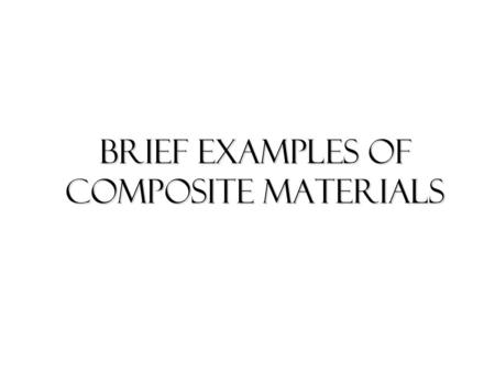 Brief Examples OF COMPOSITE MATERIALS. concrete It is a composite material which consists of a mixture of stones, chips and sand bound together by cement.