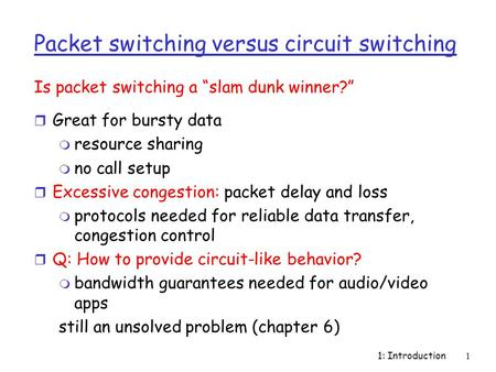 1: Introduction1 Packet switching versus circuit switching r Great for bursty data m resource sharing m no call setup r Excessive congestion: packet delay.
