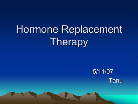 Hormone Replacement Therapy 5/11/07 5/11/07Tanu. History of HRT Approximately 100years of research and 80 years of clinical practice Ovarian extracts.