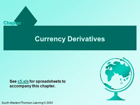 Currency Derivatives Chapter South-Western/Thomson Learning © 2003 See c5.xls for spreadsheets to accompany this chapter.c5.xls.