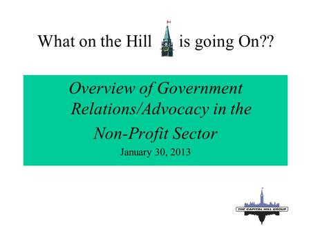 1 What on the Hill is going On?? Overview of Government Relations/Advocacy in the Non-Profit Sector January 30, 2013.