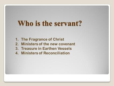 Who is the servant? 1.The Fragrance of Christ 2.Ministers of the new covenant 3.Treasure in Earthen Vessels 4.Ministers of Reconciliation.
