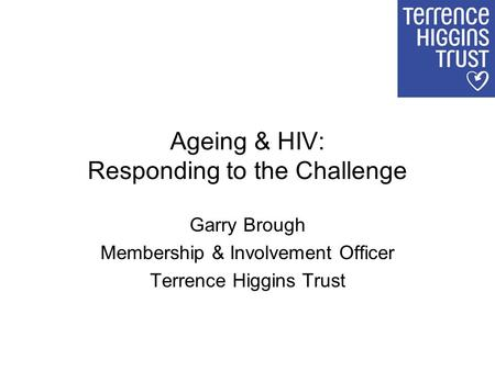 Ageing & HIV: Responding to the Challenge Garry Brough Membership & Involvement Officer Terrence Higgins Trust.