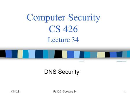 CS426Fall 2010/Lecture 341 Computer Security CS 426 Lecture 34 DNS Security.