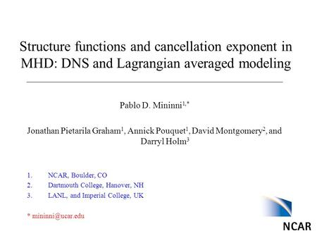 Structure functions and cancellation exponent in MHD: DNS and Lagrangian averaged modeling Pablo D. Mininni 1,* Jonathan Pietarila Graham 1, Annick Pouquet.