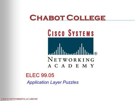 CISCO NETWORKING ACADEMY Chabot College ELEC 99.05 Application Layer Puzzles.