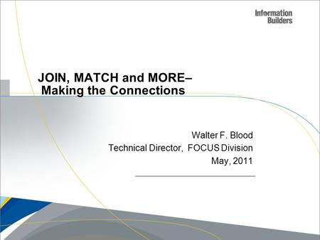 Copyright 2007, Information Builders. Slide 1 JOIN, MATCH and MORE– Making the Connections Walter F. Blood Technical Director, FOCUS Division May, 2011.