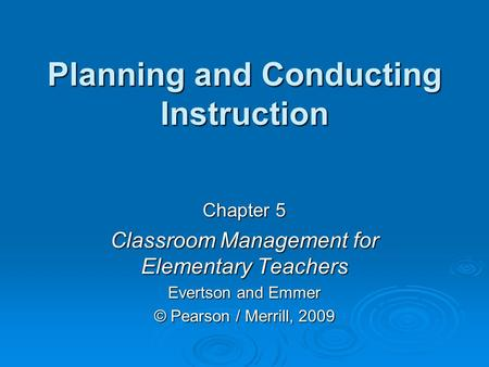 Planning and Conducting Instruction Chapter 5 Classroom Management for Elementary Teachers Evertson and Emmer © Pearson / Merrill, 2009.