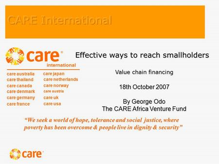 Effective ways to reach smallholders Value chain financing 18th October 2007 By George Odo The CARE Africa Venture Fund care australia care thailand care.