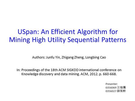 USpan: An Efficient Algorithm for Mining High Utility Sequential Patterns Authors: Junfu Yin, Zhigang Zheng, Longbing Cao In: Proceedings of the 18th ACM.
