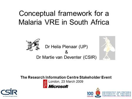 Conceptual framework for a Malaria VRE in South Africa Dr Heila Pienaar (UP) & Dr Martie van Deventer (CSIR) The Research Information Centre Stakeholder.