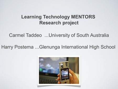 Learning Technology MENTORS Research project Carmel Taddeo...University of South Australia Harry Postema...Glenunga International High School.