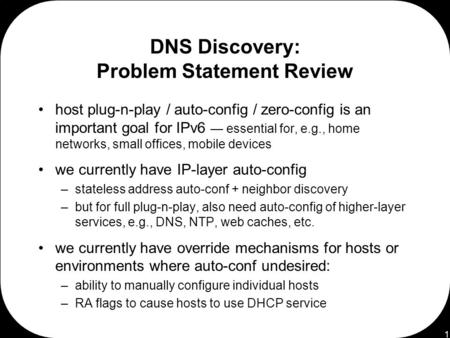 1 DNS Discovery: Problem Statement Review host plug-n-play / auto-config / zero-config is an important goal for IPv6 — essential for, e.g., home networks,