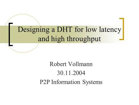 Designing a DHT for low latency and high throughput Robert Vollmann 30.11.2004 P2P Information Systems.