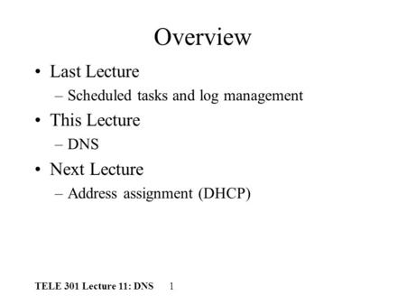 TELE 301 Lecture 11: DNS 1 Overview Last Lecture –Scheduled tasks and log management This Lecture –DNS Next Lecture –Address assignment (DHCP)