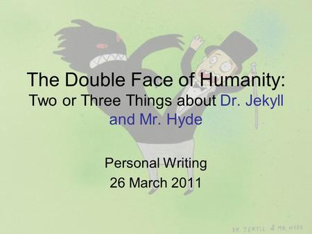 The Double Face of Humanity: Two or Three Things about Dr. Jekyll and Mr. Hyde Personal Writing 26 March 2011.