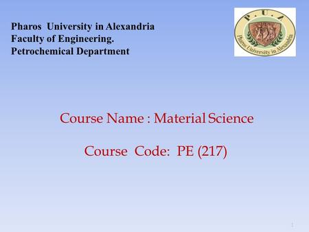 1 Pharos University in Alexandria Faculty of Engineering. Petrochemical Department Course Name : Material Science Course Code: PE (217)