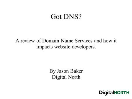 Got DNS? A review of Domain Name Services and how it impacts website developers. By Jason Baker Digital North.