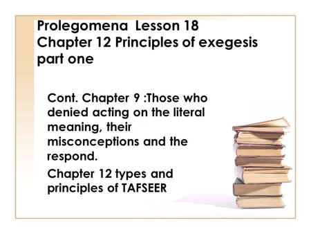 Prolegomena Lesson 18 Chapter 12 Principles of exegesis part one Cont. Chapter 9 :Those who denied acting on the literal meaning, their misconceptions.