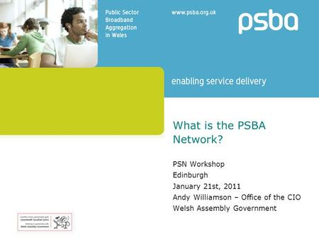 What is the PSBA Network? PSN Workshop Edinburgh January 21st, 2011 Andy Williamson – Office of the CIO Welsh Assembly Government.