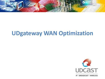 UDgateway WAN Optimization. 1. Why UDgateway? All-in-one solution Value added services – Networking project requirements Optimize IP traffic on constrained.