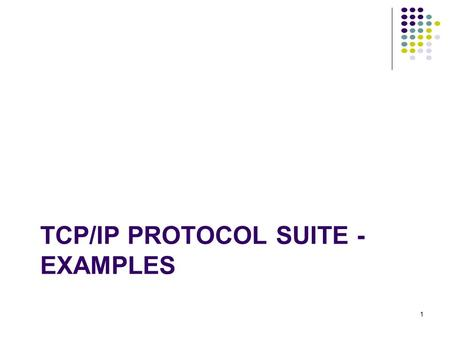 TCP/IP PROTOCOL SUITE - EXAMPLES 1. Examples To reinforce understanding of TCP/IP protocol suite operations encapsulation addressing.