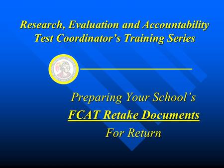 Research, Evaluation and Accountability Test Coordinator's Training Series Preparing Your School's FCAT Retake Documents For Return.
