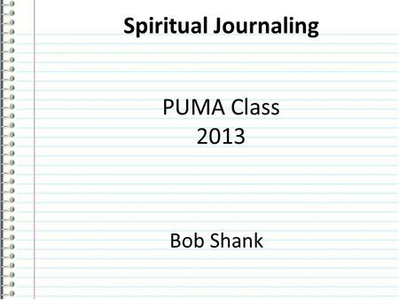 Spiritual Journaling PUMA Class 2013 Bob Shank. Tonight's Agenda 1.What is a Spiritual Journal? 2.Why Keep a Spiritual Journal? 3.Getting Started! Session.