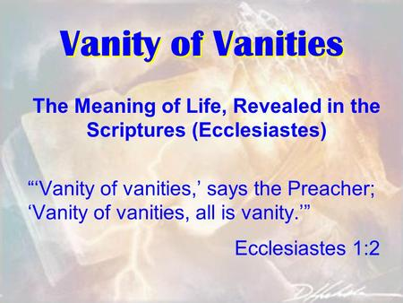 "Vanity of Vanities The Meaning of Life, Revealed in the Scriptures (Ecclesiastes) ""'Vanity of vanities,' says the Preacher; 'Vanity of vanities, all is."