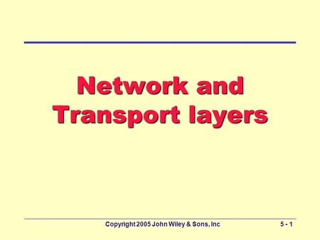 Copyright 2005 John Wiley & Sons, Inc5 - 1 Network and Transport layers.