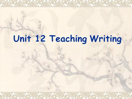 Unit 12 Teaching Writing. Teaching objectives  know how to motive students to write  design writing tasks  A communicative approach and a process approach.