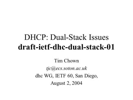 DHCP: Dual-Stack Issues draft-ietf-dhc-dual-stack-01 Tim Chown dhc WG, IETF 60, San Diego, August 2, 2004.